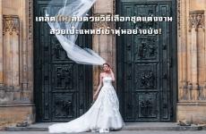 เคล็ด(ไม่)ลับด้วยวิธีเลือกชุดแต่งงานได้สวยเป๊ะแมทช์เข้าหุ่นอย่างปัง!